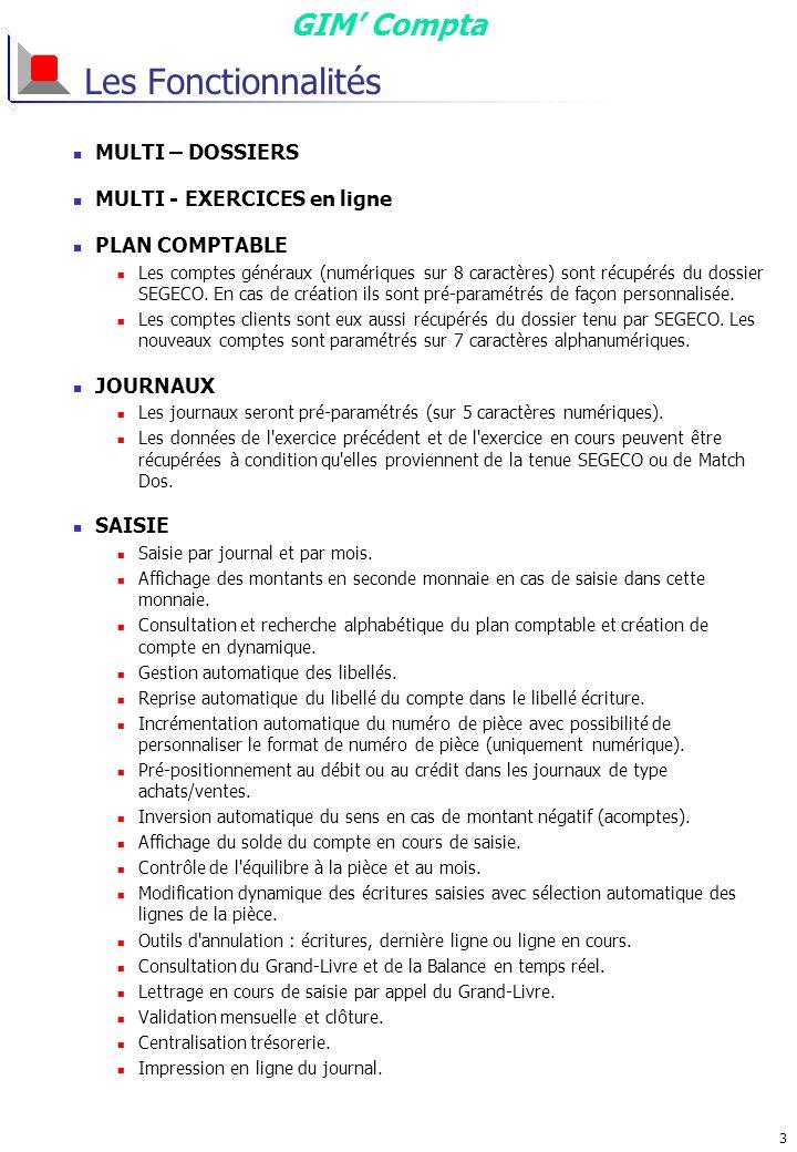 GIM Compta 3 Les Fonctionnalités MULTI – DOSSIERS MULTI - EXERCICES en ligne PLAN COMPTABLE Les comptes généraux (numériques sur 8 caractères) sont récupérés du dossier SEGECO.