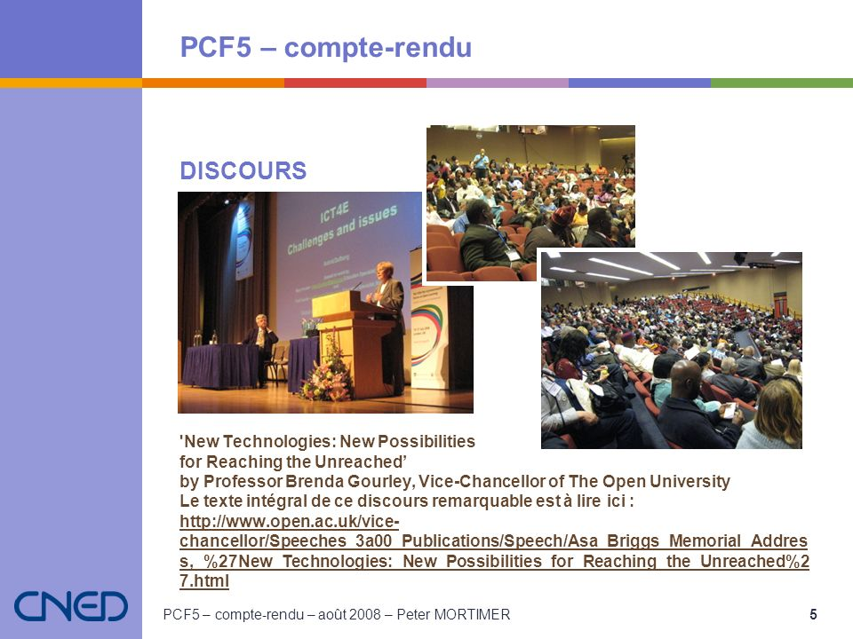 PCF5 – compte-rendu PCF5 – compte-rendu – août 2008 – Peter MORTIMER 5 DISCOURS New Technologies: New Possibilities for Reaching the Unreached by Professor Brenda Gourley, Vice-Chancellor of The Open University Le texte intégral de ce discours remarquable est à lire ici : http://www.open.ac.uk/vice- chancellor/Speeches_3a00_Publications/Speech/Asa_Briggs_Memorial_Addres s,_%27New_Technologies:_New_Possibilities_for_Reaching_the_Unreached%2 7.html