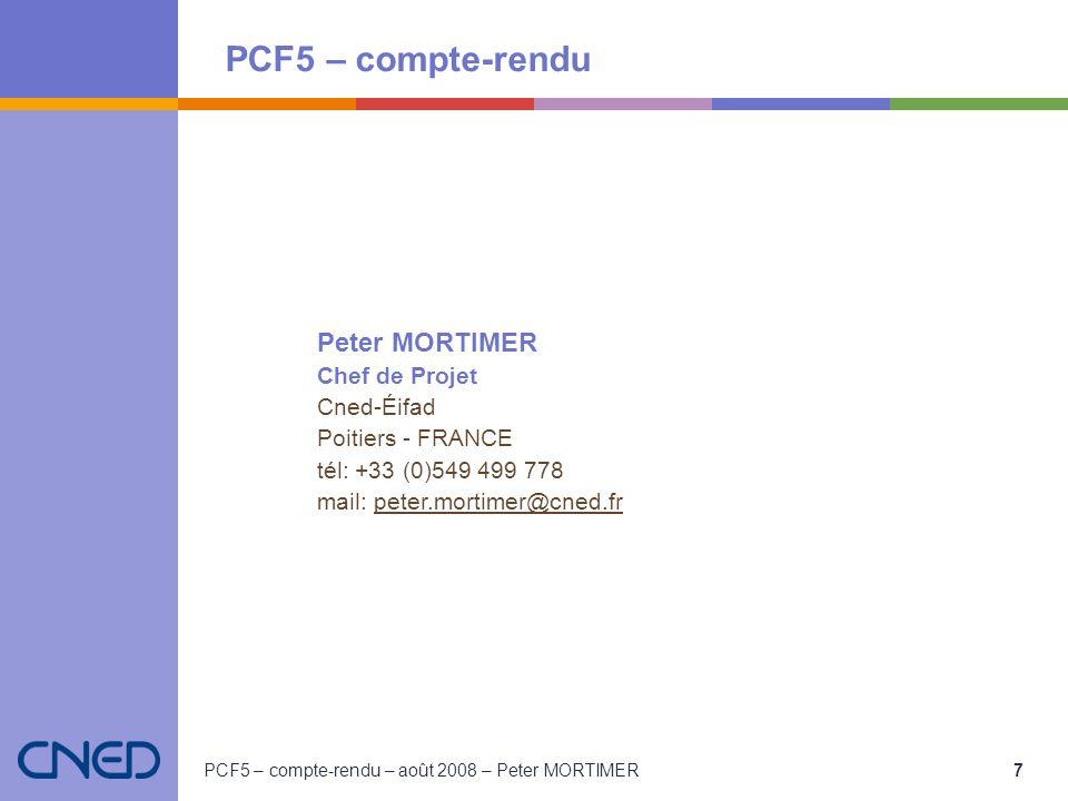 PCF5 – compte-rendu PCF5 – compte-rendu – août 2008 – Peter MORTIMER 7 Peter MORTIMER Chef de Projet Cned-Éifad Poitiers - FRANCE tél: +33 (0)549 499