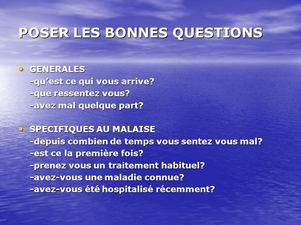 POSER LES BONNES QUESTIONS GENERALES GENERALES -quest ce qui vous arrive? -quest ce qui vous arrive? -que ressentez vous? -que ressentez vous? -avez m