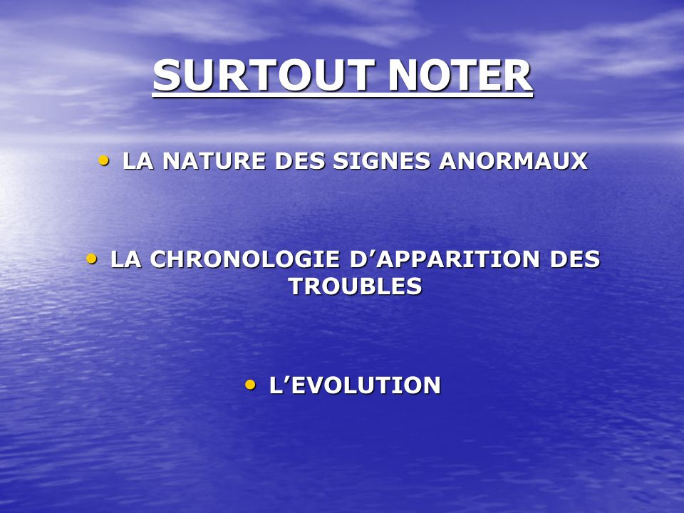 SURTOUT NOTER LA NATURE DES SIGNES ANORMAUX LA NATURE DES SIGNES ANORMAUX LA CHRONOLOGIE DAPPARITION DES TROUBLES LA CHRONOLOGIE DAPPARITION DES TROUB