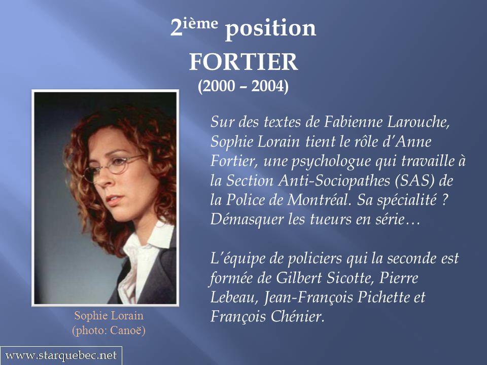 2 ième position FORTIER (2000 – 2004) Sur des textes de Fabienne Larouche, Sophie Lorain tient le rôle dAnne Fortier, une psychologue qui travaille à