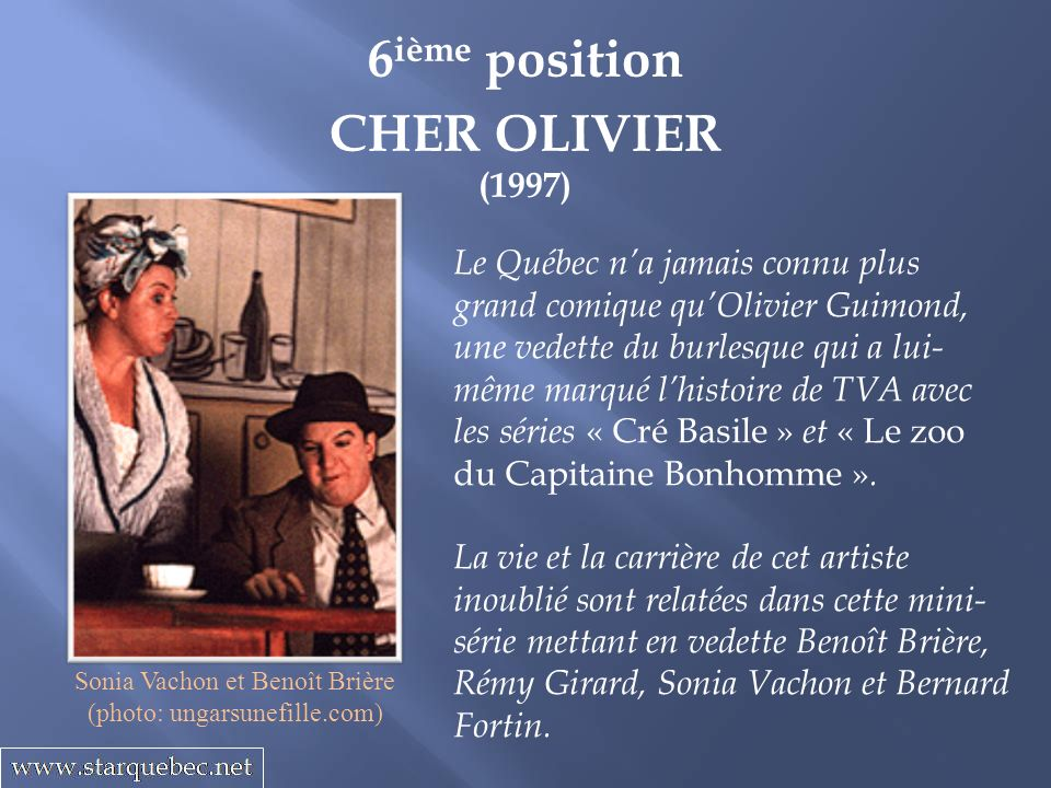 6 ième position CHER OLIVIER (1997) Le Québec na jamais connu plus grand comique quOlivier Guimond, une vedette du burlesque qui a lui- même marqué lh