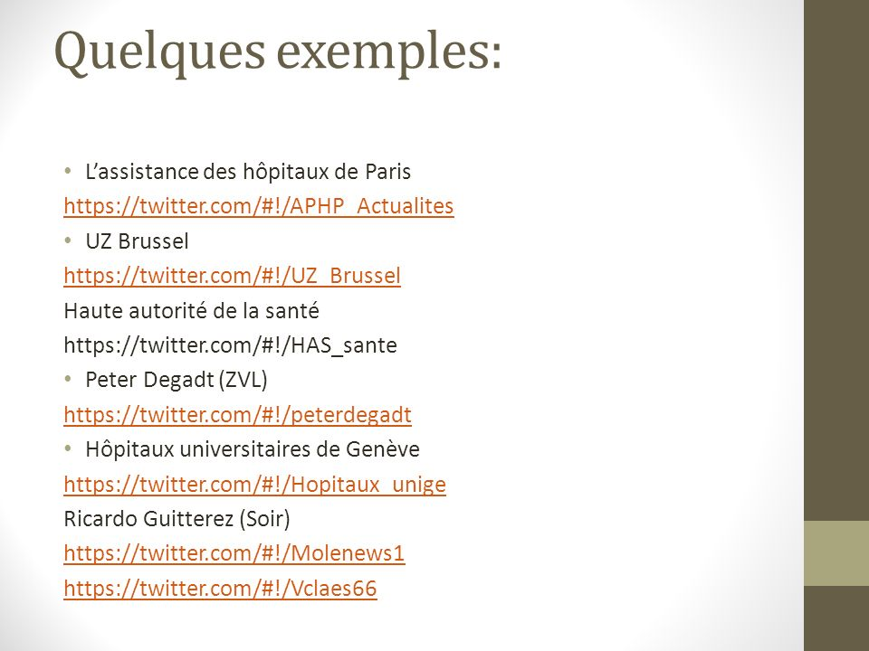 Quelques exemples: Lassistance des hôpitaux de Paris https://twitter.com/#!/APHP_Actualites UZ Brussel https://twitter.com/#!/UZ_Brussel Haute autorité de la santé https://twitter.com/#!/HAS_sante Peter Degadt (ZVL) https://twitter.com/#!/peterdegadt Hôpitaux universitaires de Genève https://twitter.com/#!/Hopitaux_unige Ricardo Guitterez (Soir) https://twitter.com/#!/Molenews1 https://twitter.com/#!/Vclaes66