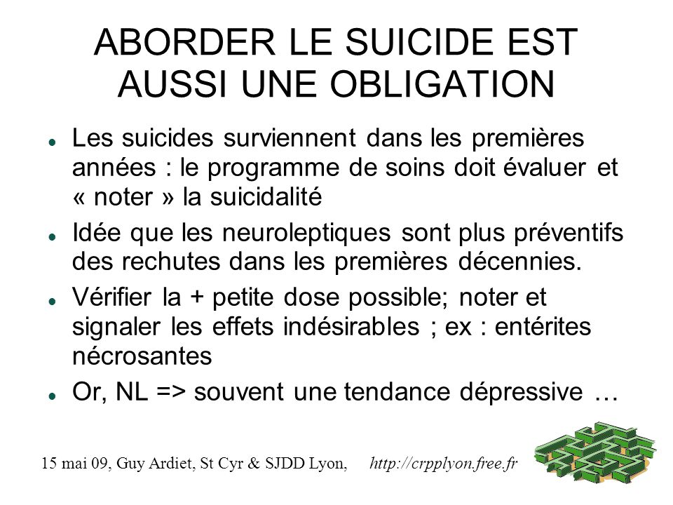 ABORDER LE SUICIDE EST AUSSI UNE OBLIGATION Les suicides surviennent dans les premières années : le programme de soins doit évaluer et « noter » la suicidalité Idée que les neuroleptiques sont plus préventifs des rechutes dans les premières décennies.