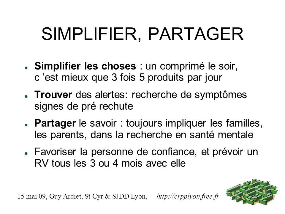 SIMPLIFIER, PARTAGER Simplifier les choses : un comprimé le soir, c est mieux que 3 fois 5 produits par jour Trouver des alertes: recherche de symptômes signes de pré rechute Partager le savoir : toujours impliquer les familles, les parents, dans la recherche en santé mentale Favoriser la personne de confiance, et prévoir un RV tous les 3 ou 4 mois avec elle 15 mai 09, Guy Ardiet, St Cyr & SJDD Lyon, http://crpplyon.free.fr