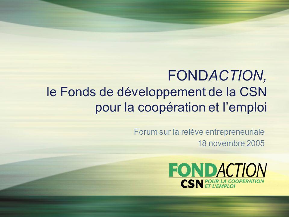 FONDACTION, le Fonds de développement de la CSN pour la coopération et lemploi Forum sur la relève entrepreneuriale 18 novembre 2005