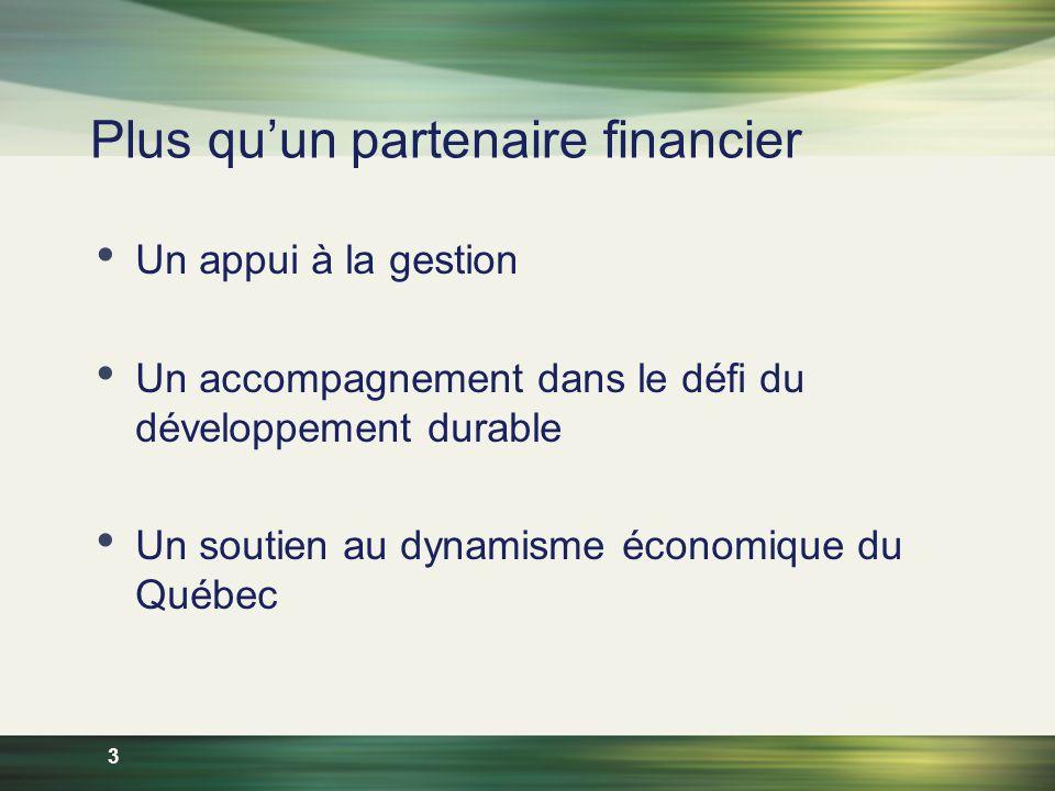 3 Plus quun partenaire financier Un appui à la gestion Un accompagnement dans le défi du développement durable Un soutien au dynamisme économique du Québec
