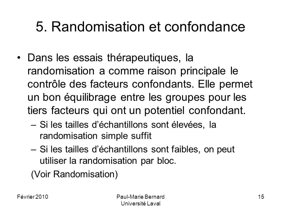 Février 2010Paul-Marie Bernard Université Laval 15 5. Randomisation et confondance Dans les essais thérapeutiques, la randomisation a comme raison pri