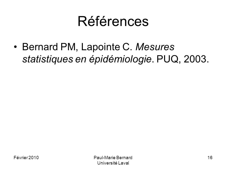 Février 2010Paul-Marie Bernard Université Laval 16 Références Bernard PM, Lapointe C. Mesures statistiques en épidémiologie. PUQ, 2003.