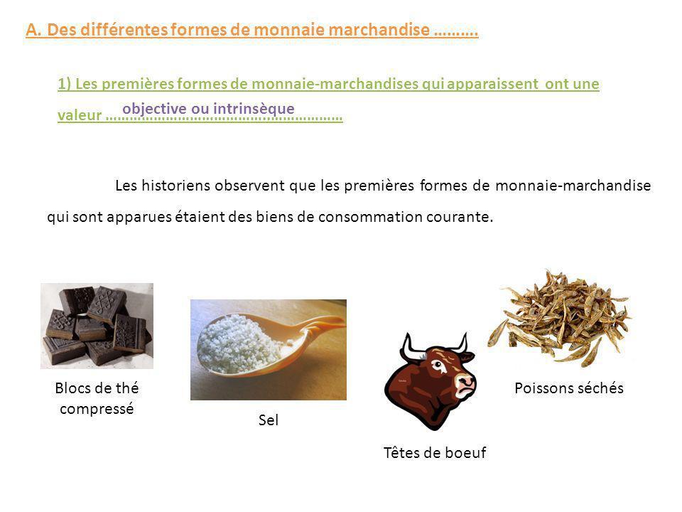 A. Des différentes formes de monnaie marchandise ………. 1) Les premières formes de monnaie-marchandises qui apparaissent ont une valeur …………………………………..…