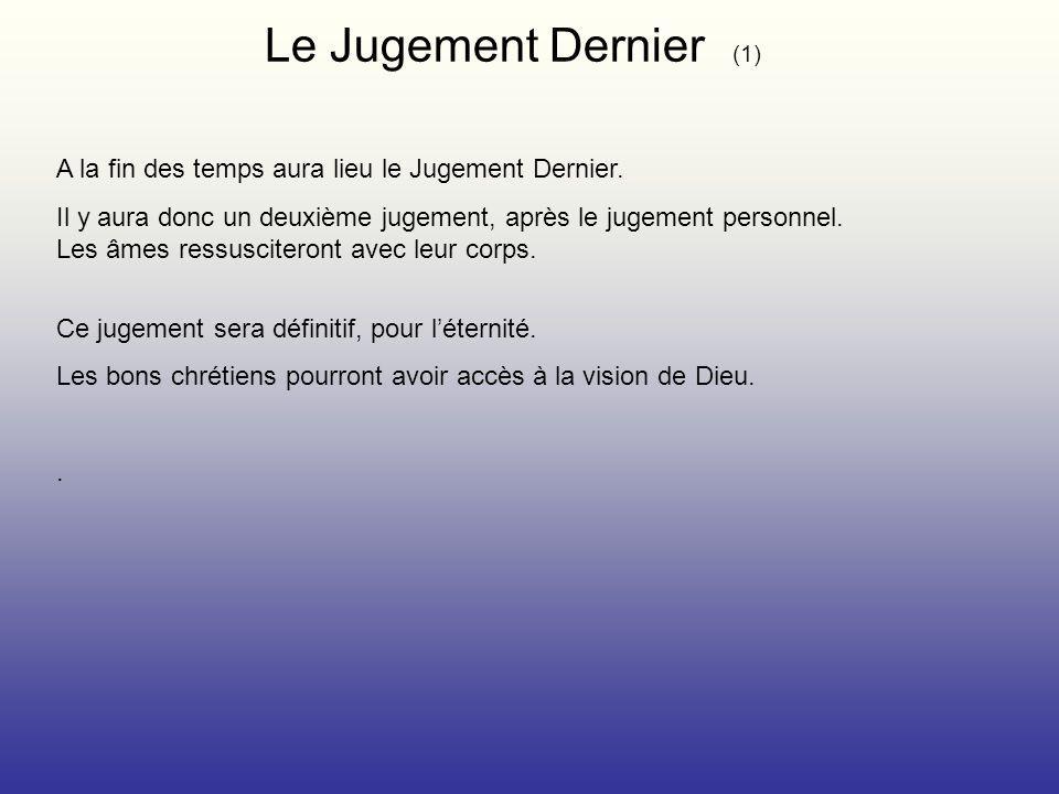 Le Jugement Dernier (1) A la fin des temps aura lieu le Jugement Dernier. Il y aura donc un deuxième jugement, après le jugement personnel. Les âmes r