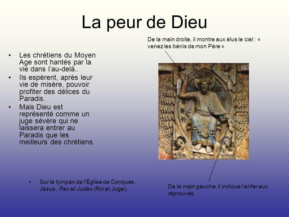 La peur de Dieu Les chrétiens du Moyen Age sont hantés par la vie dans lau-delà.. Ils espèrent, après leur vie de misère, pouvoir profiter des délices