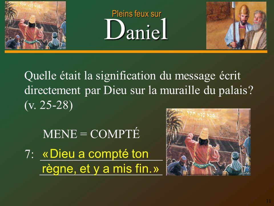 D anie l Pleins feux sur 11 Quelle était la signification du message écrit directement par Dieu sur la muraille du palais ? (v. 25-28) 7: ____________