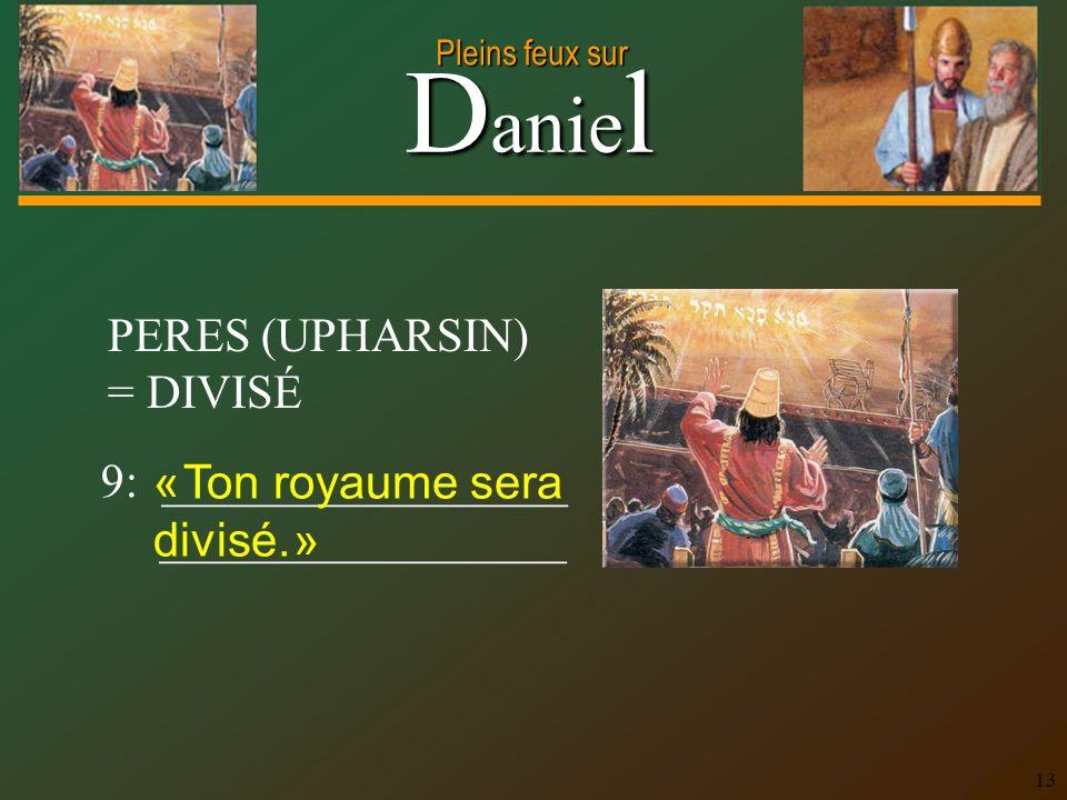 D anie l Pleins feux sur 13 PERES (UPHARSIN) = DIVISÉ 9: _________________ _________________ « Ton royaume sera divisé. »