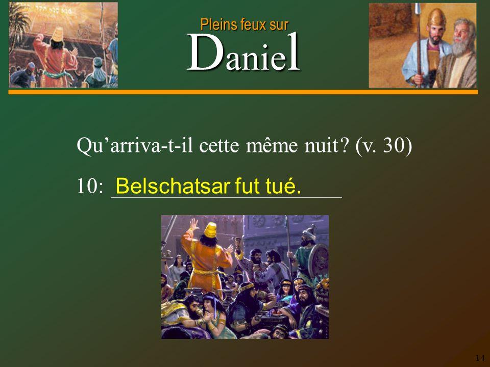D anie l Pleins feux sur 14 Quarriva-t-il cette même nuit ? (v. 30) 10: _____________________ Belschatsar fut tué.