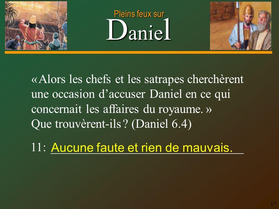 D anie l Pleins feux sur 17 « Alors les chefs et les satrapes cherchèrent une occasion daccuser Daniel en ce qui concernait les affaires du royaume. »