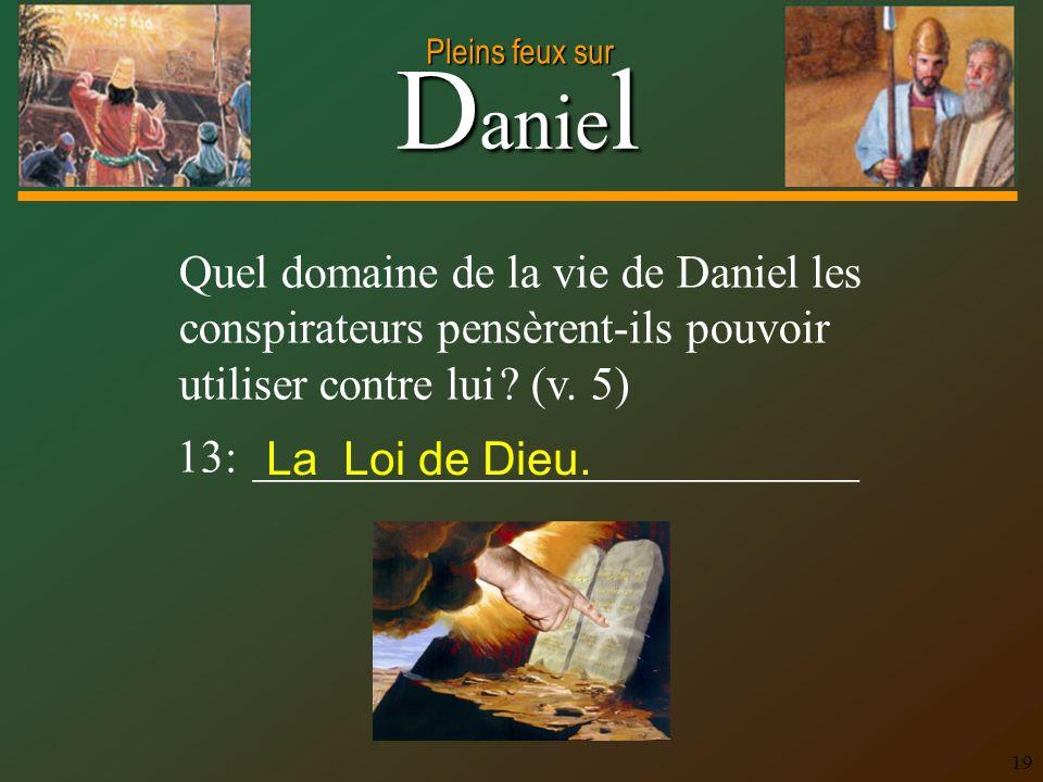 D anie l Pleins feux sur 19 Quel domaine de la vie de Daniel les conspirateurs pensèrent-ils pouvoir utiliser contre lui ? (v. 5) 13: ________________