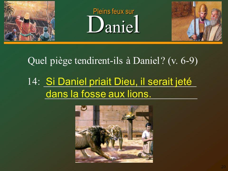 D anie l Pleins feux sur 20 Quel piège tendirent-ils à Daniel ? (v. 6-9) 14: ______________________________ ______________________________ Si Daniel p