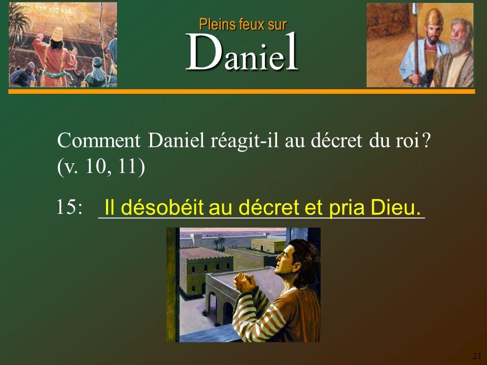 D anie l Pleins feux sur 21 Comment Daniel réagit-il au décret du roi ? (v. 10, 11) 15: ______________________________ Il désobéit au décret et pria D