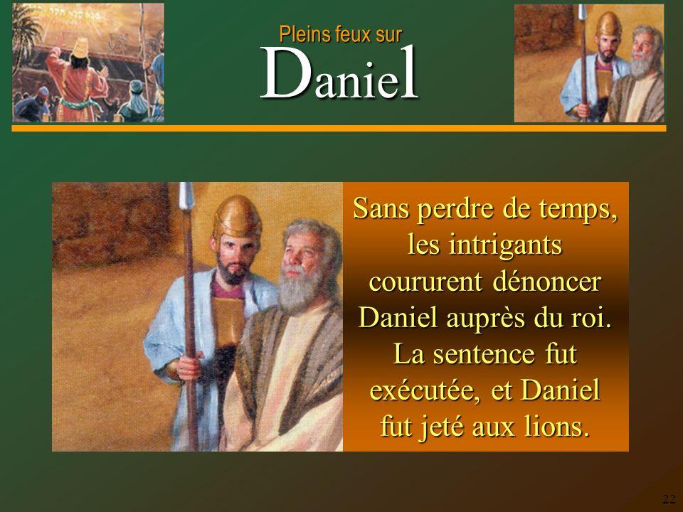 D anie l Pleins feux sur 22 Sans perdre de temps, les intrigants coururent dénoncer Daniel auprès du roi. La sentence fut exécutée, et Daniel fut jeté