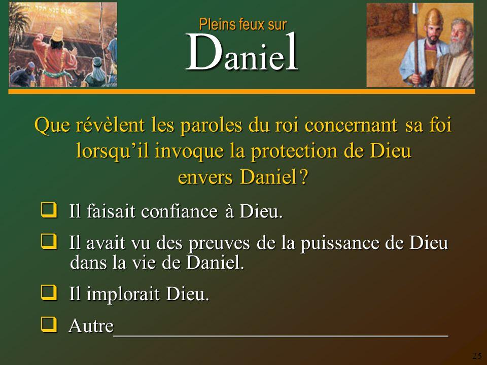 D anie l Pleins feux sur 25 Que révèlent les paroles du roi concernant sa foi lorsquil invoque la protection de Dieu envers Daniel ? Il faisait confia