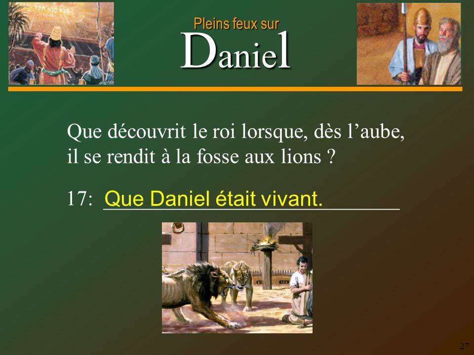 D anie l Pleins feux sur 27 Que découvrit le roi lorsque, dès laube, il se rendit à la fosse aux lions ? 17: ____________________________ Que Daniel é