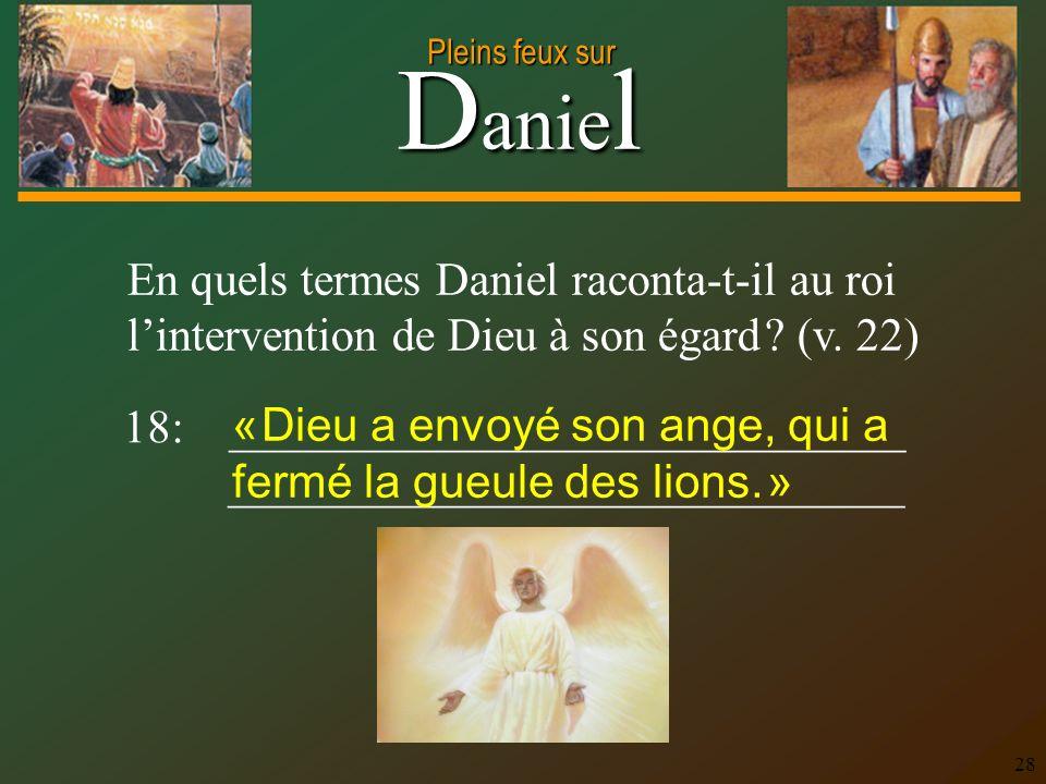D anie l Pleins feux sur 28 En quels termes Daniel raconta-t-il au roi lintervention de Dieu à son égard ? (v. 22) 18: _____________________________ _