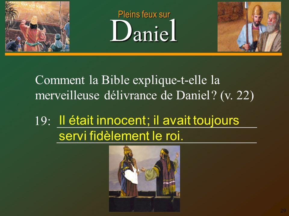 D anie l Pleins feux sur 29 Comment la Bible explique-t-elle la merveilleuse délivrance de Daniel ? (v. 22) 19: _______________________________ ______