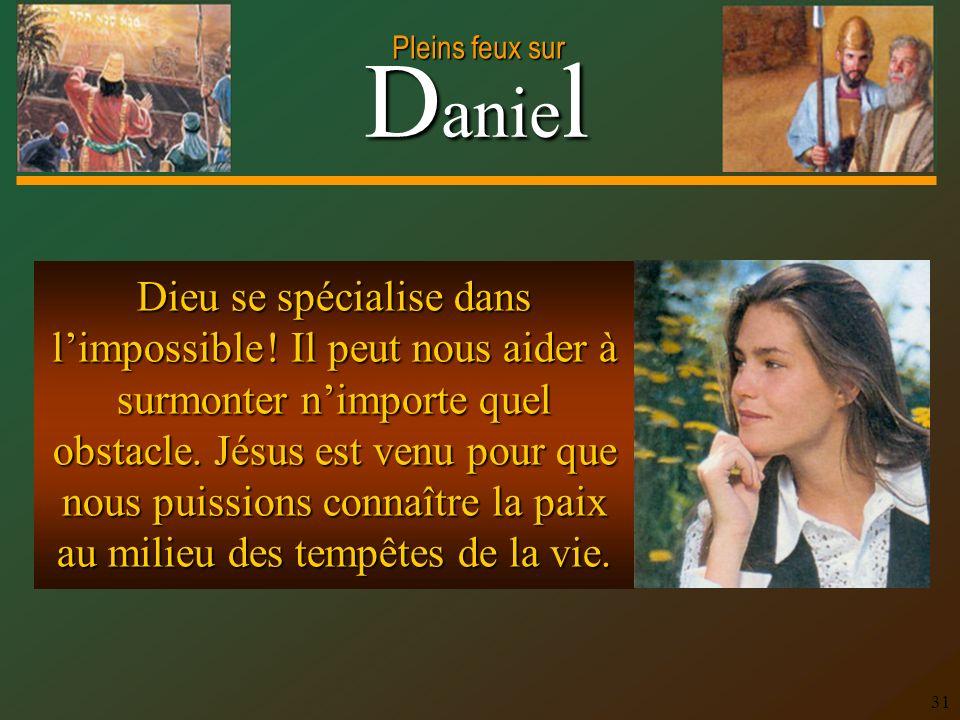 D anie l Pleins feux sur 31 Dieu se spécialise dans limpossible ! Il peut nous aider à surmonter nimporte quel obstacle. Jésus est venu pour que nous