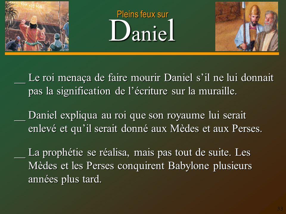 D anie l Pleins feux sur 33 __ Le roi menaça de faire mourir Daniel sil ne lui donnait pas la signification de lécriture sur la muraille. __ Daniel ex