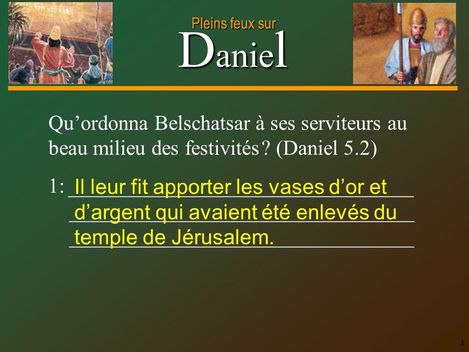 D anie l Pleins feux sur 4 Quordonna Belschatsar à ses serviteurs au beau milieu des festivités ? (Daniel 5.2) 1: _________________________________ __