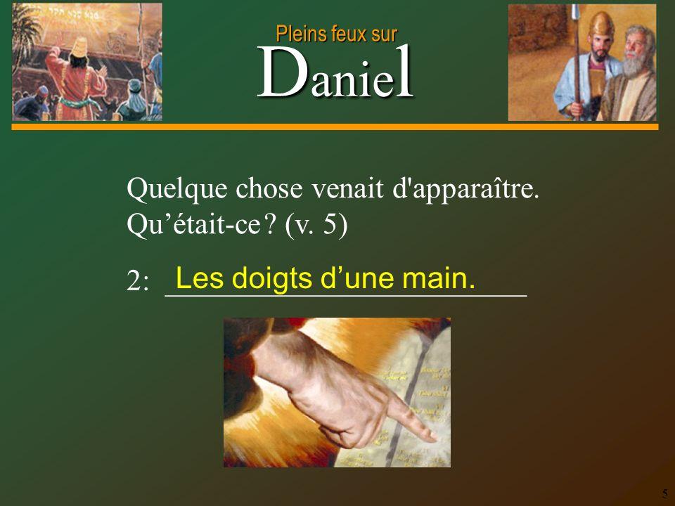 D anie l Pleins feux sur 5 Quelque chose venait d'apparaître. Quétait-ce ? (v. 5) 2: ________________________ Les doigts dune main.