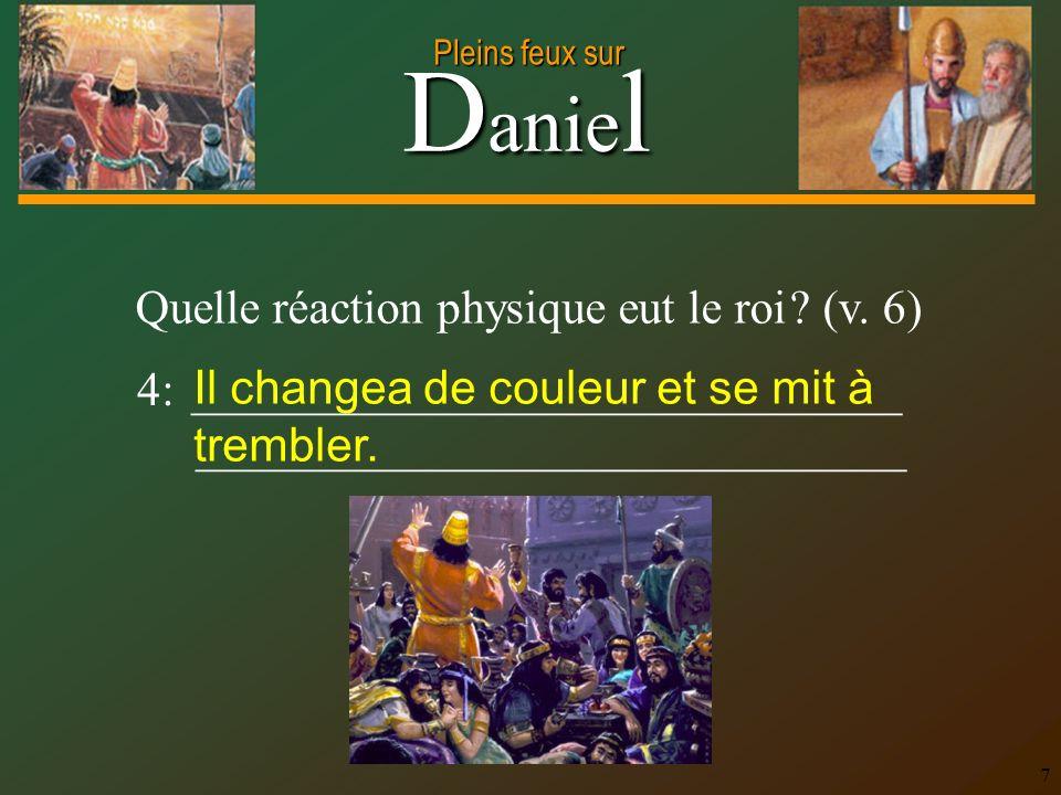 D anie l Pleins feux sur 7 4: ______________________________ ______________________________ Quelle réaction physique eut le roi ? (v. 6) Il changea de