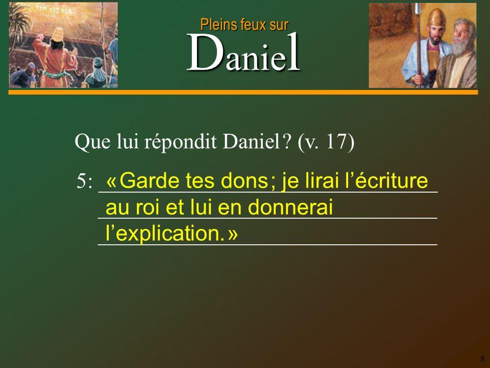 D anie l Pleins feux sur 8 Que lui répondit Daniel ? (v. 17) 5: _______________________________ _______________________________ « Garde tes dons ; je