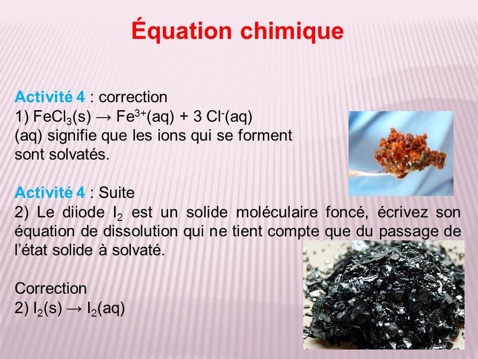 Équation chimique Activité 4 : correction 1) FeCl 3 (s) Fe 3+ (aq) + 3 Cl - (aq) (aq) signifie que les ions qui se forment sont solvatés.