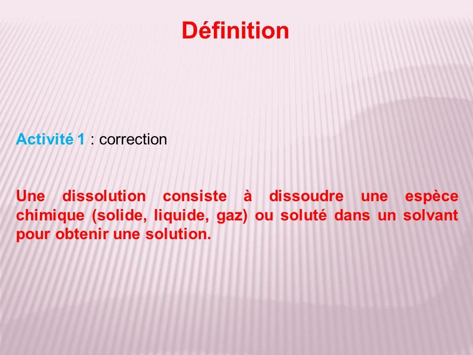 Définition Activité 1 : correction Une dissolution consiste à dissoudre une espèce chimique (solide, liquide, gaz) ou soluté dans un solvant pour obtenir une solution.