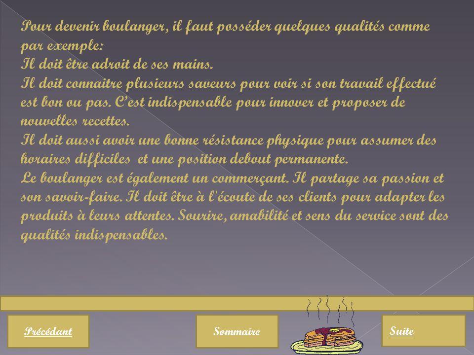 PrécédantSommaire Suite Pour devenir boulanger, il faut posséder quelques qualités comme par exemple: Il doit être adroit de ses mains.