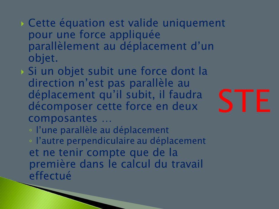 Cette équation est valide uniquement pour une force appliquée parallèlement au déplacement dun objet. Si un objet subit une force dont la direction ne