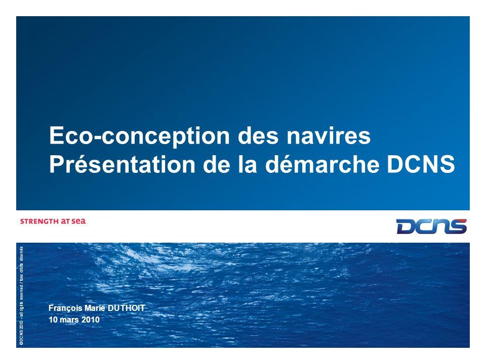 ©DCNS 2010 - all rights reserved / tous droits réservés Eco-conception des navires Présentation de la démarche DCNS François Marie DUTHOIT 10 mars 2010