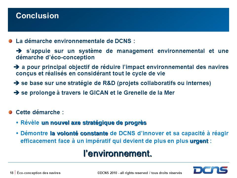 18 | Éco-conception des navires©DCNS 2010 - all rights reserved / tous droits réservés Conclusion La démarche environnementale de DCNS : sappuie sur un système de management environnemental et une démarche déco-conception a pour principal objectif de réduire limpact environnemental des navires conçus et réalisés en considérant tout le cycle de vie se base sur une stratégie de R&D (projets collaboratifs ou internes) se prolonge à travers le GICAN et le Grenelle de la Mer Cette démarche : un nouvel axe stratégique de progrès Révèle un nouvel axe stratégique de progrès la volonté constante urgent Démontre la volonté constante de DCNS dinnover et sa capacité à réagir efficacement face à un impératif qui devient de plus en plus urgent : lenvironnement.
