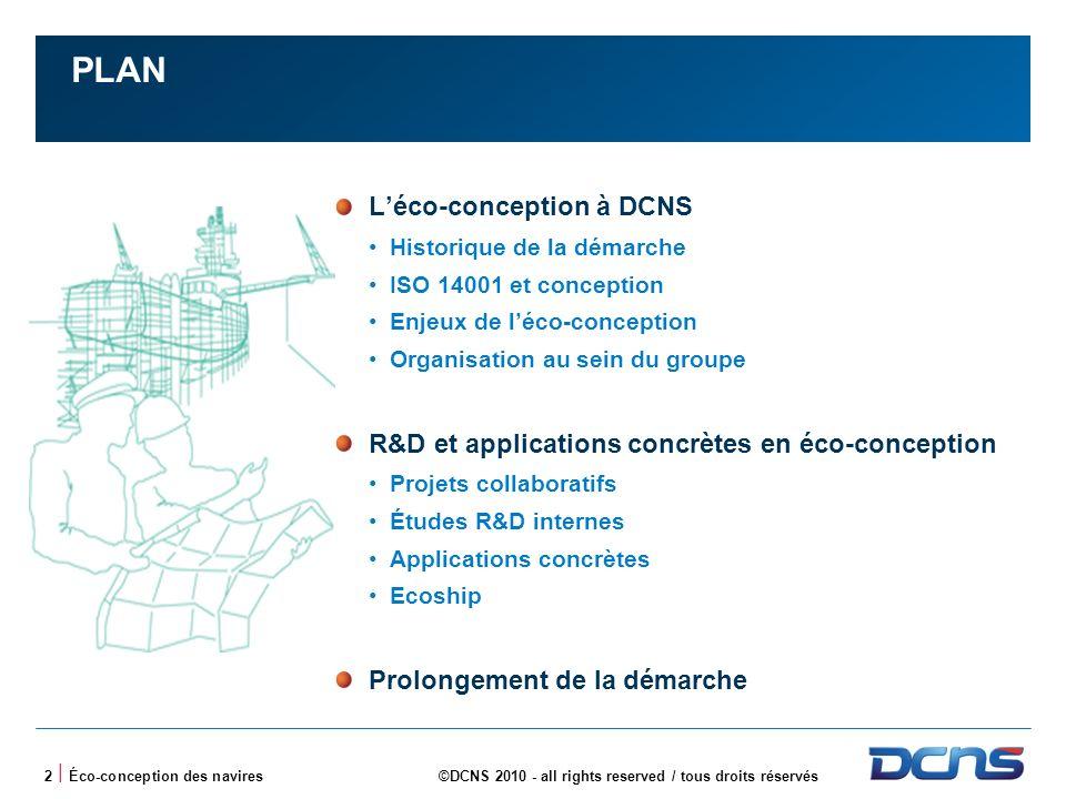 2 | Éco-conception des navires©DCNS 2010 - all rights reserved / tous droits réservés PLAN Léco-conception à DCNS Historique de la démarche ISO 14001 et conception Enjeux de léco-conception Organisation au sein du groupe R&D et applications concrètes en éco-conception Projets collaboratifs Études R&D internes Applications concrètes Ecoship Prolongement de la démarche