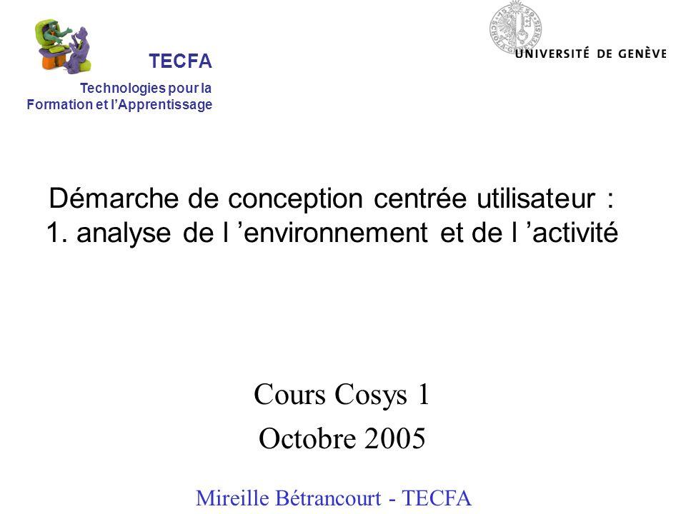 Démarche de conception centrée utilisateur : 1. analyse de l environnement et de l activité Cours Cosys 1 Octobre 2005 Mireille Bétrancourt - TECFA TE
