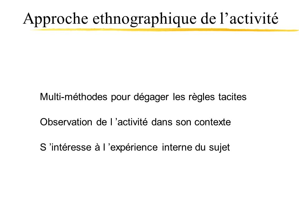 Approche ethnographique de lactivité Observation de l activité dans son contexte Multi-méthodes pour dégager les règles tacites S intéresse à l expéri