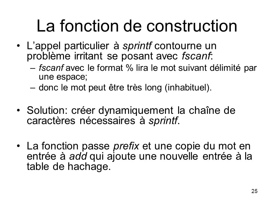 25 La fonction de construction Lappel particulier à sprintf contourne un problème irritant se posant avec fscanf: –fscanf avec le format % lira le mot