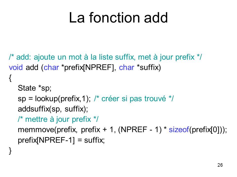 26 La fonction add /* add: ajoute un mot à la liste suffix, met à jour prefix */ void add (char *prefix[NPREF], char *suffix) { State *sp; sp = lookup