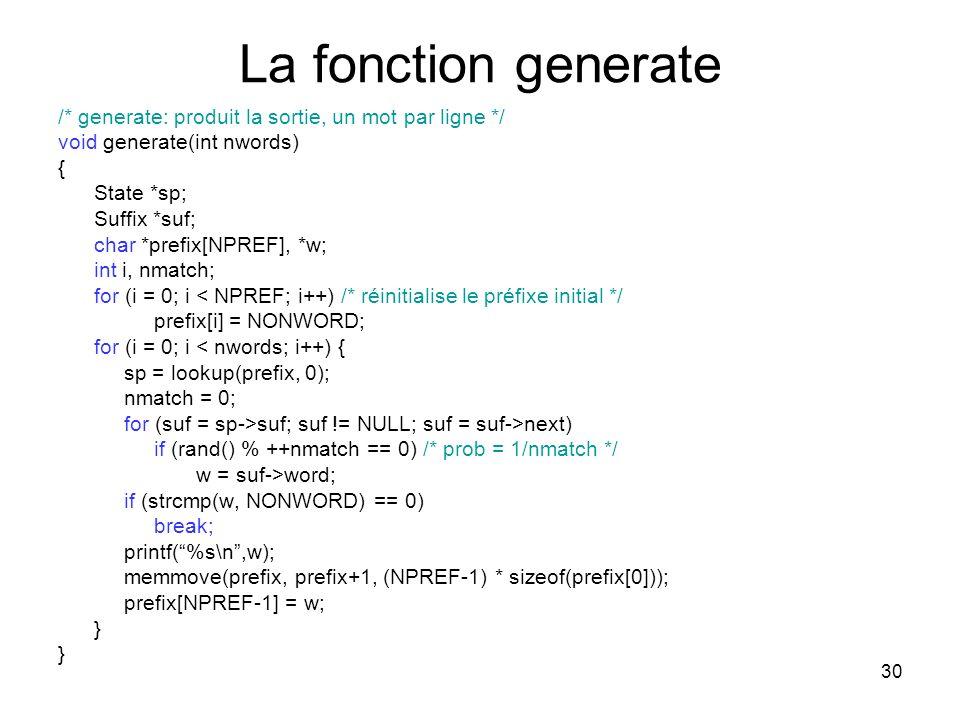 30 La fonction generate /* generate: produit la sortie, un mot par ligne */ void generate(int nwords) { State *sp; Suffix *suf; char *prefix[NPREF], *