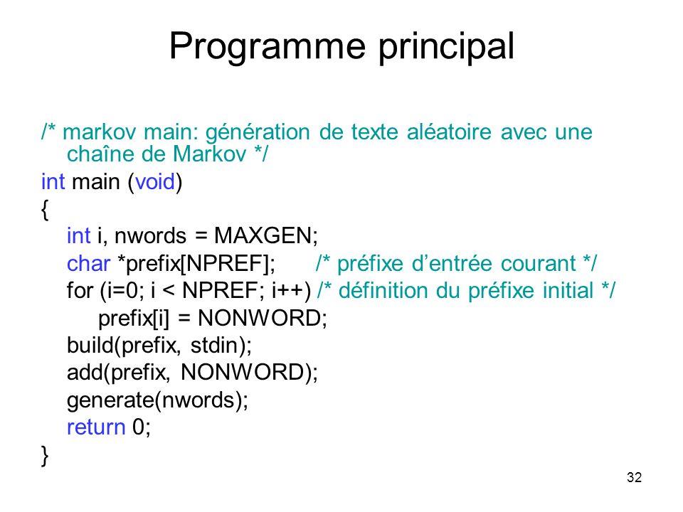 32 Programme principal /* markov main: génération de texte aléatoire avec une chaîne de Markov */ int main (void) { int i, nwords = MAXGEN; char *pref