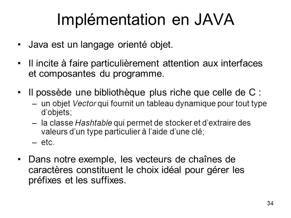 34 Implémentation en JAVA Java est un langage orienté objet. Il incite à faire particulièrement attention aux interfaces et composantes du programme.