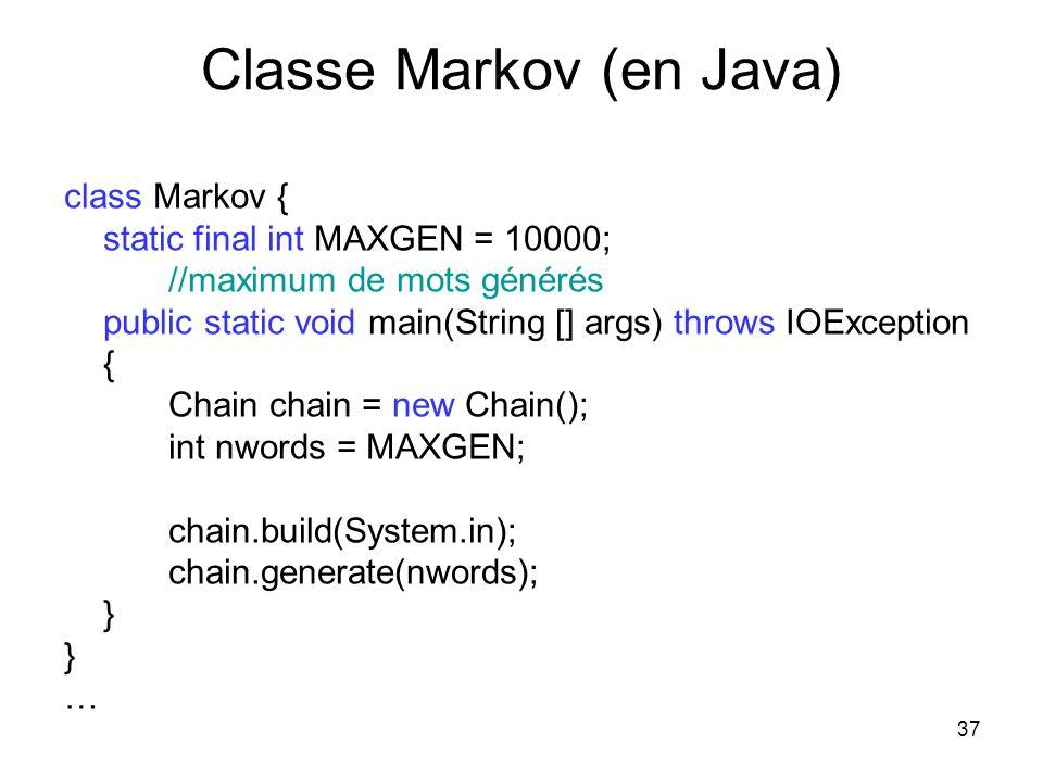 37 Classe Markov (en Java) class Markov { static final int MAXGEN = 10000; //maximum de mots générés public static void main(String [] args) throws IO